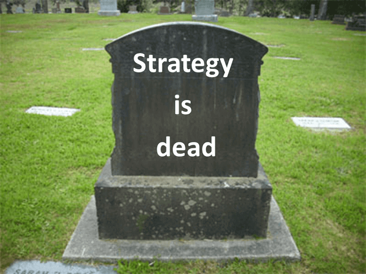 Rapid rate of change is killing strategy - Strategy, as we know it, is dead
